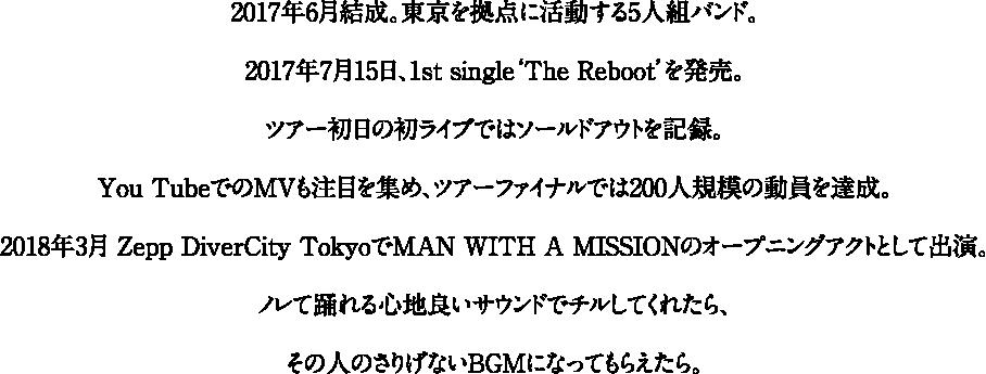 2017年6月結成。東京を拠点に活動する5人組バンド。2017年7月15日、1st single'The Reboot'を発売。ツアー初日の初ライブではソールドアウトを記録。You TubeでのMVも注目を集め、ツアーファイナルでは200人規模の動員を達成。2018年3月 Zepp DiverCity TokyoでMAN WITH A MISSIONのオープニングアクトとして出演。ノレて踊れる心地良いサウンドでチルしてくれたら、その人のさりげないBGMになってもらえたら。