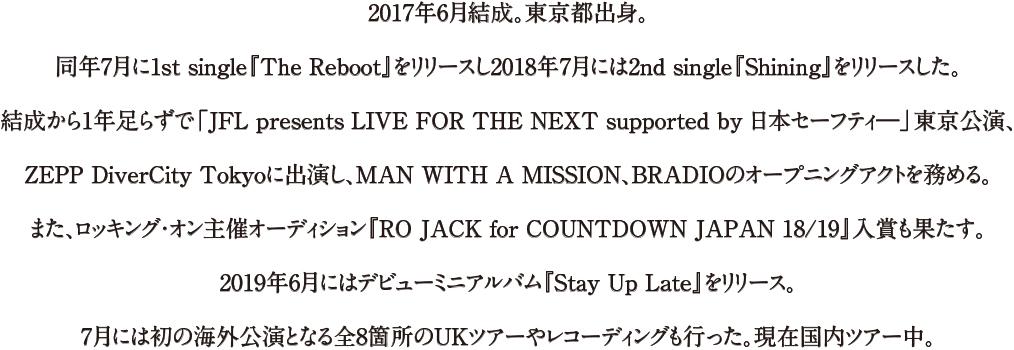 2017年6月結成。東京都出身。同年7月に1st single『The Reboot』をリリースし2018年7月には2nd single『Shining』をリリースした。結成から1年足らずで「JFL presents LIVE FOR THE NEXT supported by 日本セーフティ―」東京公演、ZEPP DiverCity Tokyoに出演し、MAN WITH A MISSION、BRADIOのオープニングアクトを務める。また、ロッキング・オン主催オーディション『RO JACK for COUNTDOWN JAPAN 18/19』入賞も果たす。2019年6月にはデビューミニアルバム『Stay Up Late』をリリース。7月には初の海外公演となる全8箇所のUKツアーやレコーディングも行った。現在国内ツアー中。
