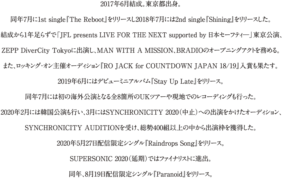 2017年6月結成。東京都出身。同年7月に1st single『The Reboot』をリリースし2018年7月には2nd single『Shining』をリリースした。結成から1年足らずで「JFL presents LIVE FOR THE NEXT supported by 日本セーフティ―」東京公演、ZEPP DiverCity Tokyoに出演し、MAN WITH A MISSION、BRADIOのオープニングアクトを務める。また、ロッキング・オン主催オーディション『RO JACK for COUNTDOWN JAPAN 18/19』入賞も果たす。2019年6月にはデビューミニアルバム『Stay Up Late』をリリース。同年7月には初の海外公演となる全8箇所のUKツアーや現地でのレコーディングも行った。2020年2月には韓国公演も行い、3月にはSYNCHRONICITY 2020(中止)への出演をかけたオーディション、SYNCHRONICITY AUDITIONを受け、総勢400組以上の中から出演枠を獲得した。2020年5月27日配信限定シングル『Raindrops Song』をリリース。SUPERSONIC 2020(延期)ではファイナリストに進出。同年、8月19日配信限定シングル『Paranoid』をリリース。
